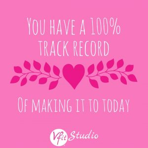 You have a 100% track record of making it to today!