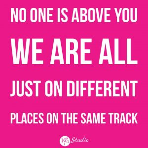 No one is above you, we are all just on different places on the same track